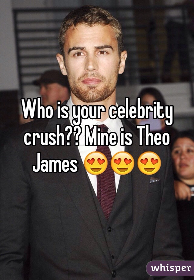 Who is your celebrity crush?? Mine is Theo James 😍😍😍