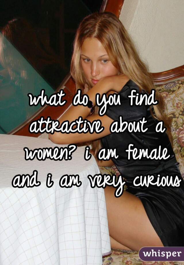 what do you find attractive about a women? i am female and i am very curious