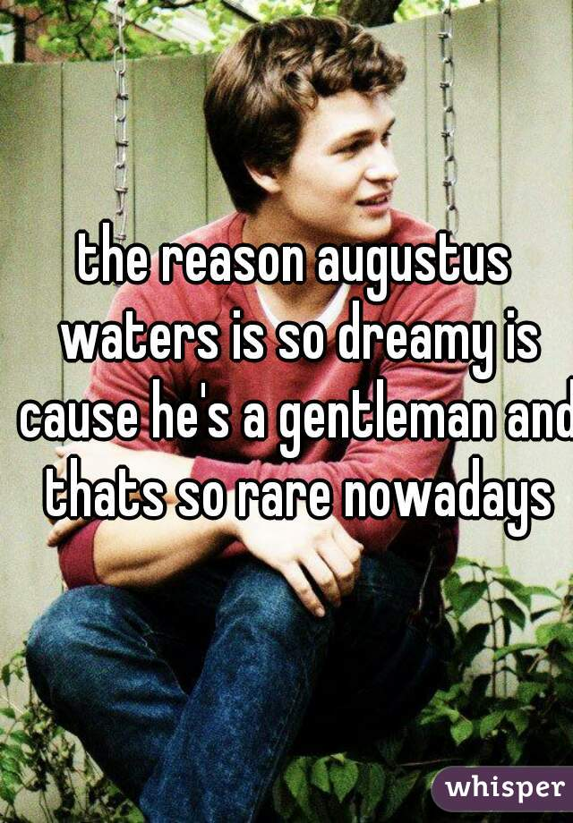 the reason augustus waters is so dreamy is cause he's a gentleman and thats so rare nowadays