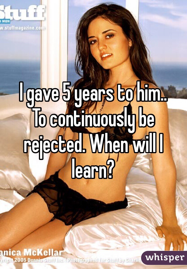 I gave 5 years to him.. To continuously be rejected. When will I learn?