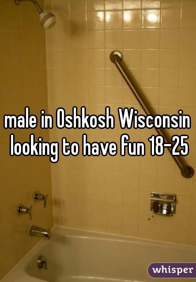 male in Oshkosh Wisconsin looking to have fun 18-25