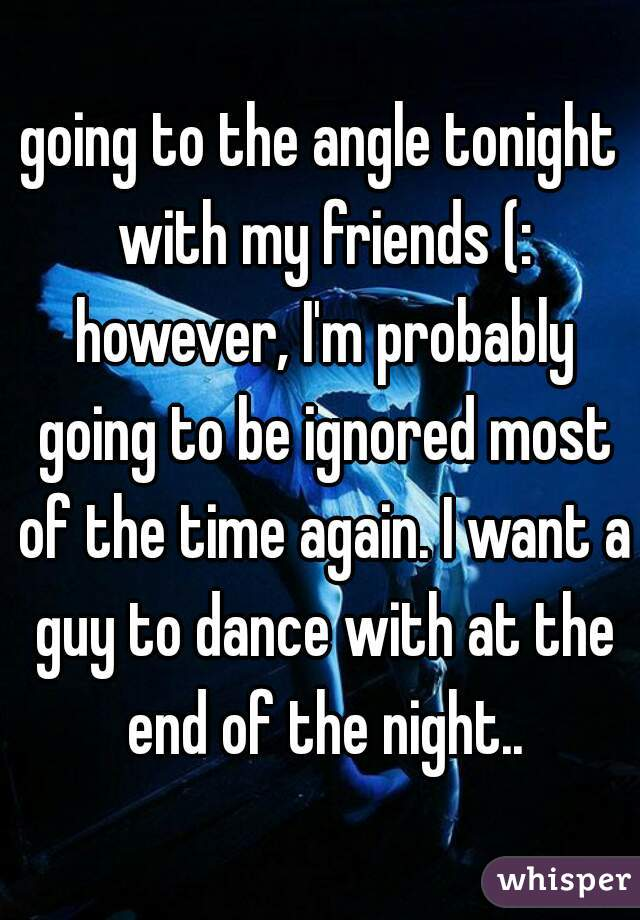 going to the angle tonight with my friends (: however, I'm probably going to be ignored most of the time again. I want a guy to dance with at the end of the night..
