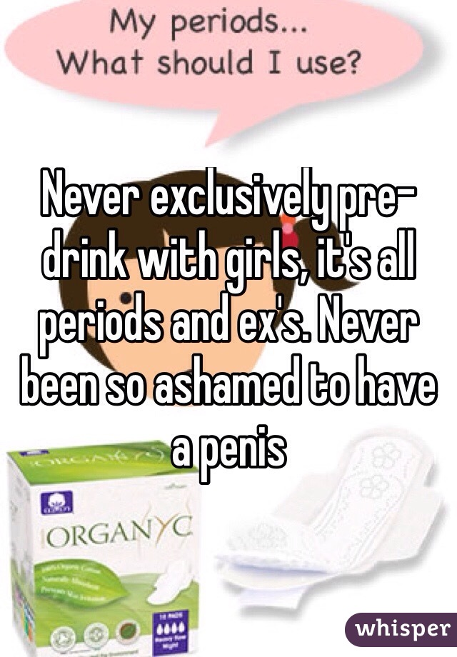 Never exclusively pre-drink with girls, it's all periods and ex's. Never been so ashamed to have a penis