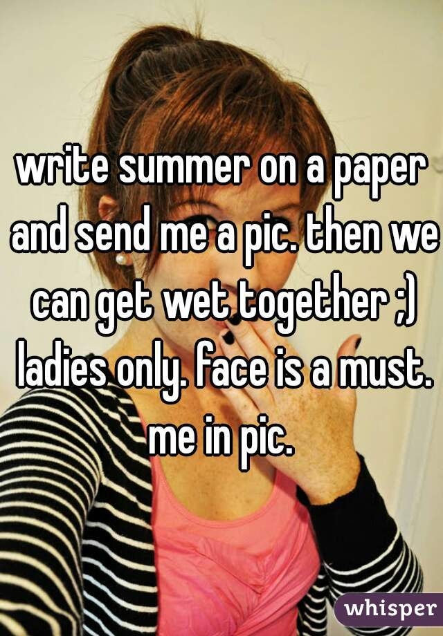 write summer on a paper and send me a pic. then we can get wet together ;) ladies only. face is a must. me in pic.