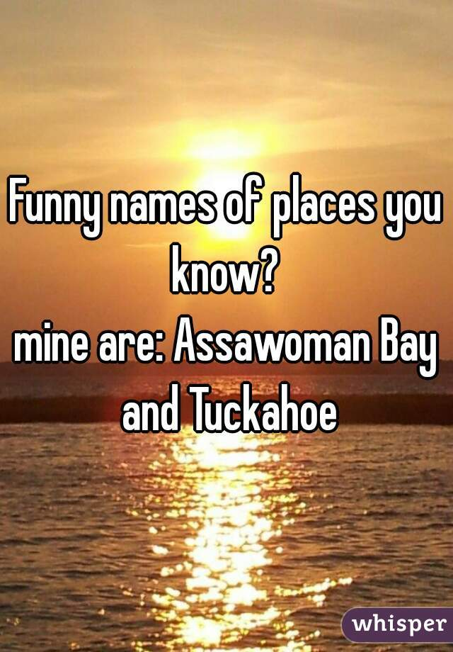 Funny names of places you know?  mine are: Assawoman Bay and Tuckahoe