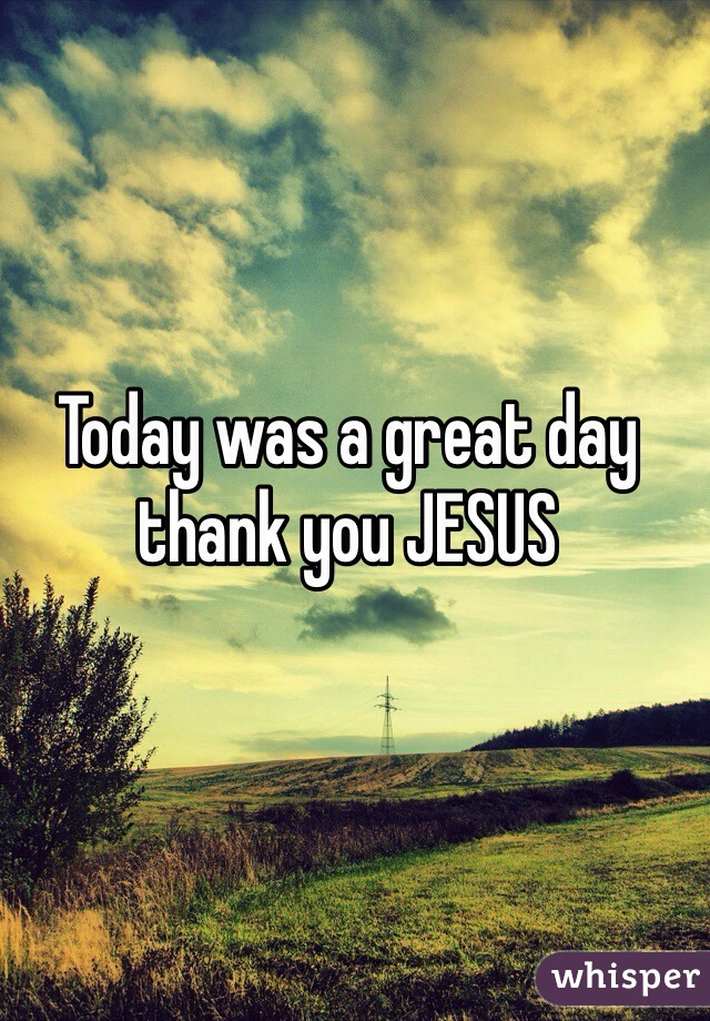 Today was a great day thank you JESUS
