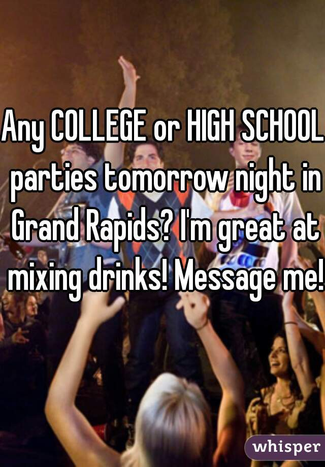 Any COLLEGE or HIGH SCHOOL parties tomorrow night in Grand Rapids? I'm great at mixing drinks! Message me!