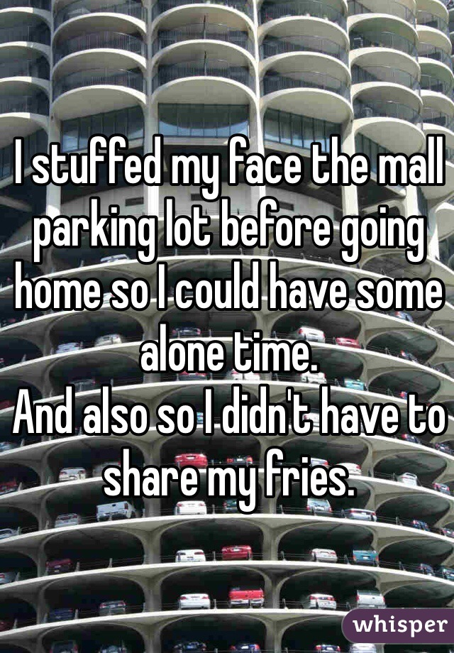 I stuffed my face the mall parking lot before going home so I could have some alone time. And also so I didn't have to share my fries.