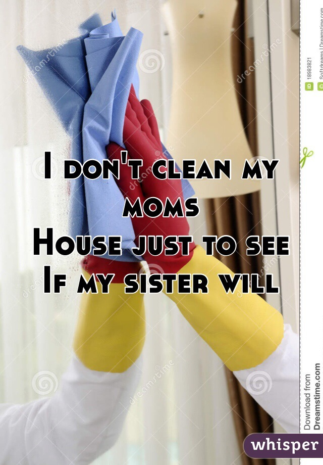 I don't clean my moms House just to see  If my sister will