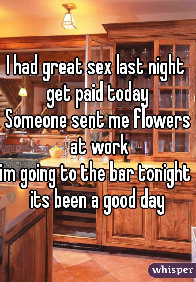 I had great sex last night  get paid today Someone sent me flowers at work im going to the bar tonight  its been a good day