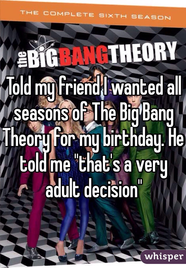 "Told my friend I wanted all seasons of The Big Bang Theory for my birthday. He told me ""that's a very adult decision"""