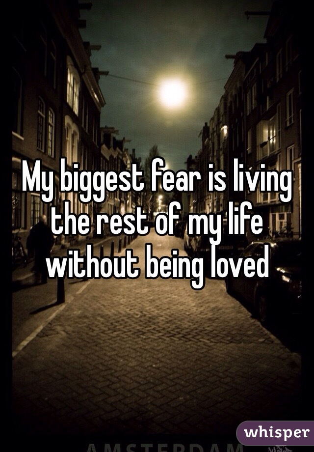 My biggest fear is living the rest of my life without being loved