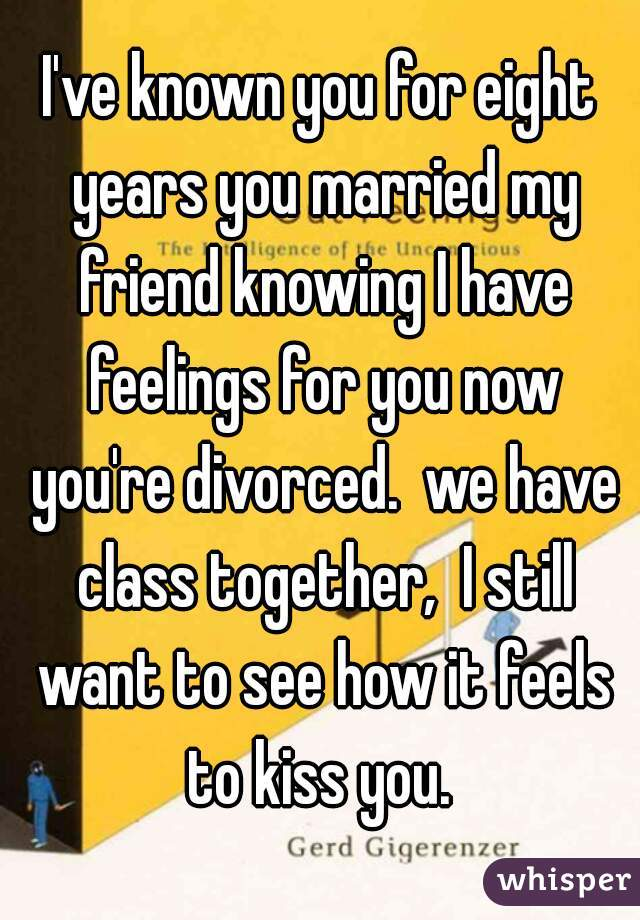 I've known you for eight years you married my friend knowing I have feelings for you now you're divorced.  we have class together,  I still want to see how it feels to kiss you.