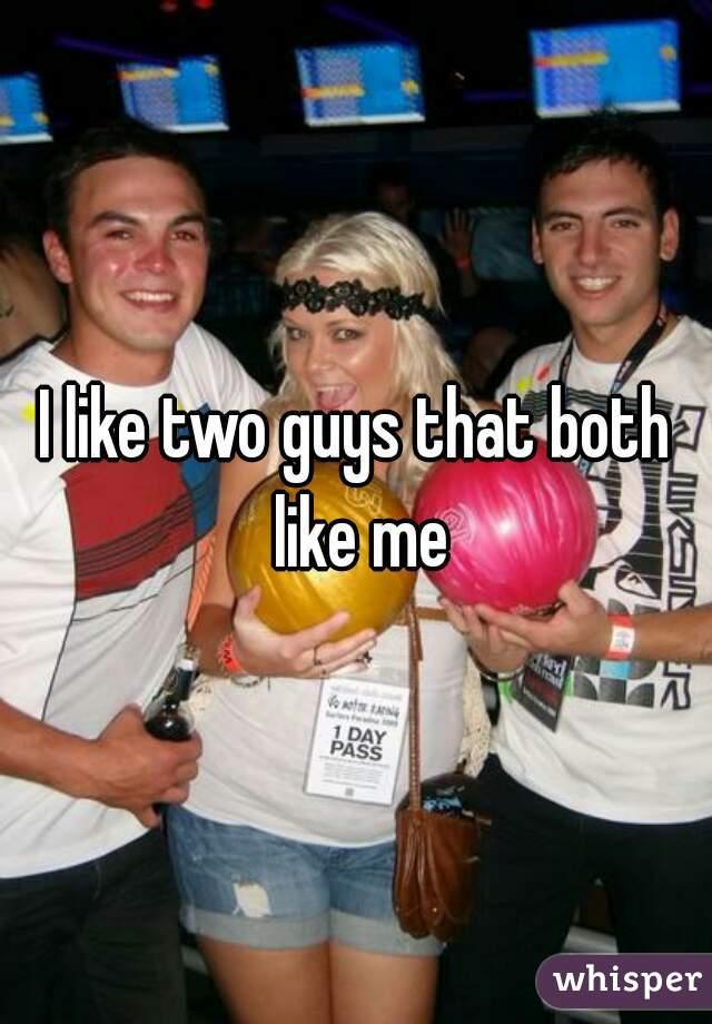 I like two guys that both like me