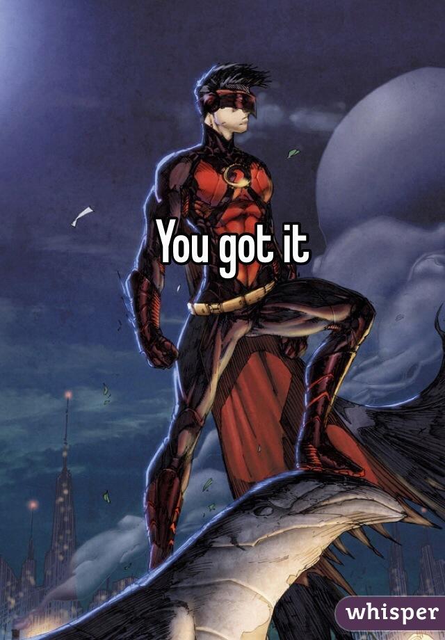 You got it
