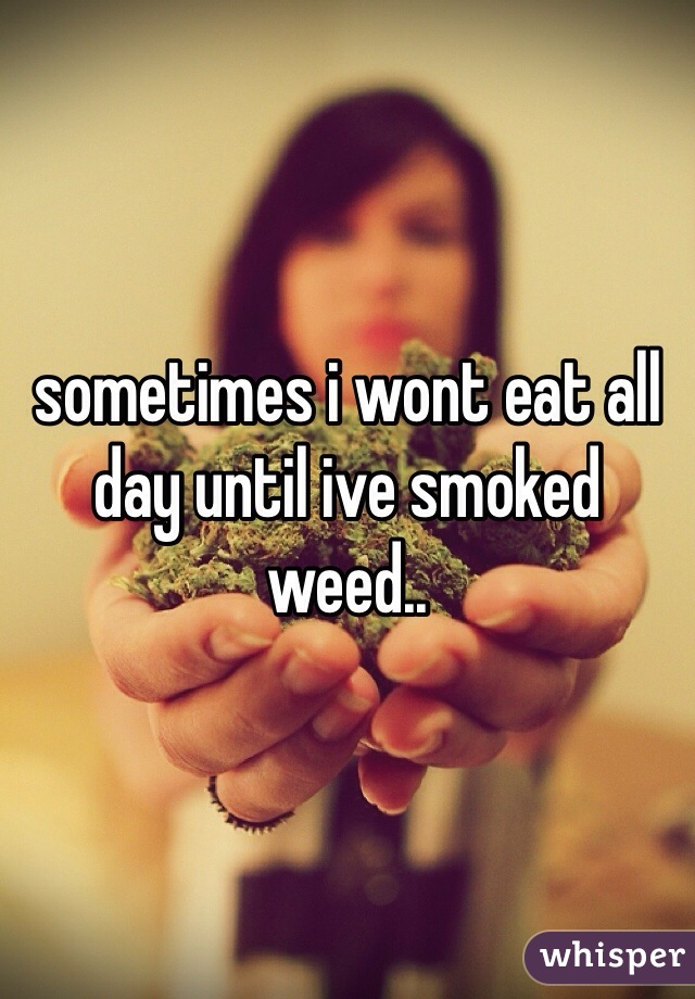 sometimes i wont eat all day until ive smoked weed..