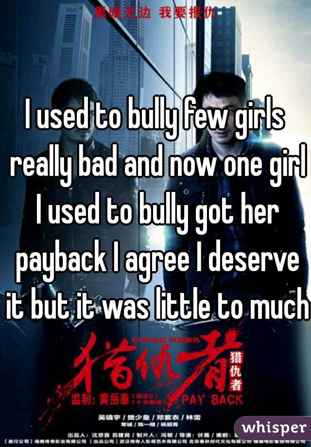 I used to bully few girls really bad and now one girl I used to bully got her payback I agree I deserve it but it was little to much