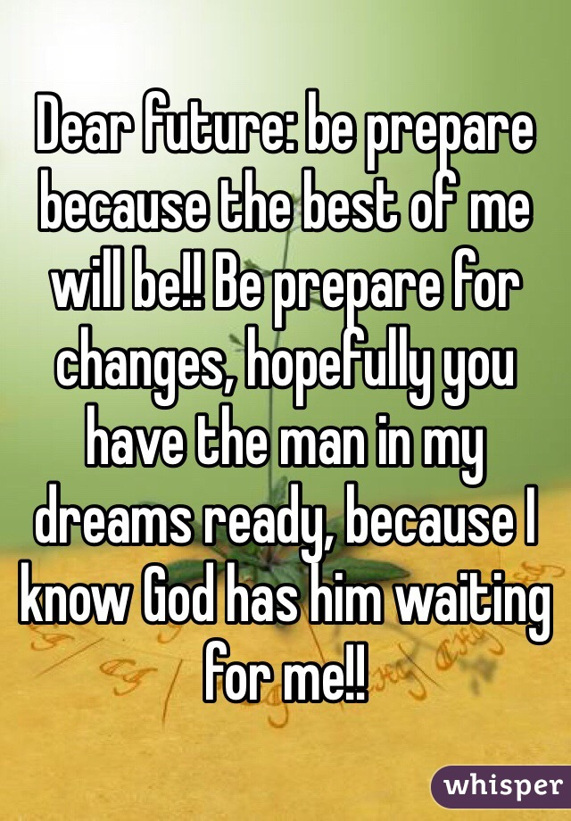 Dear future: be prepare because the best of me will be!! Be prepare for changes, hopefully you have the man in my dreams ready, because I know God has him waiting for me!!