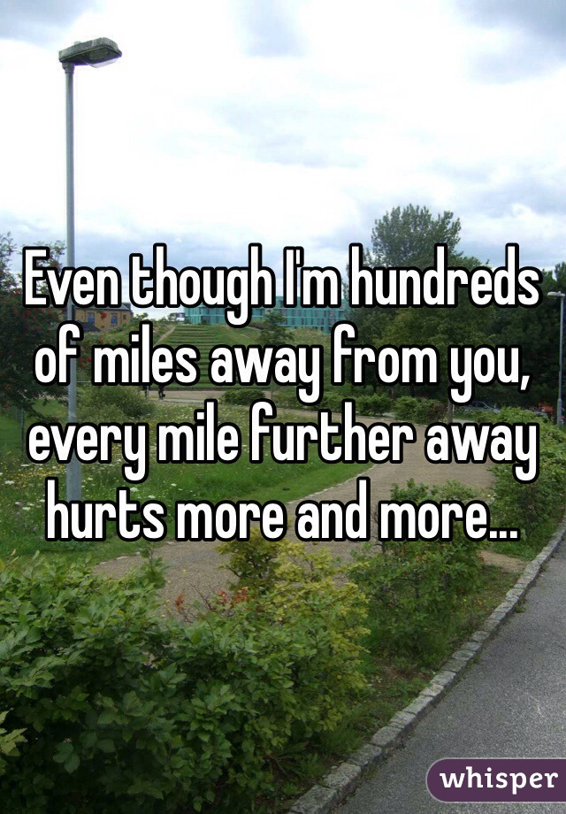 Even though I'm hundreds of miles away from you, every mile further away hurts more and more...