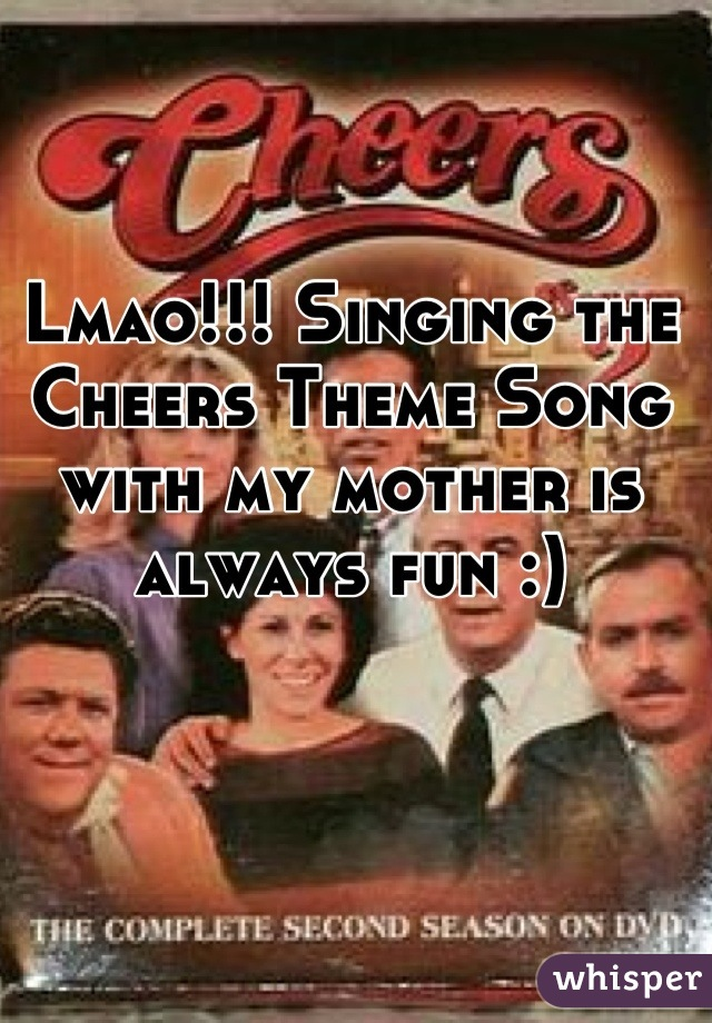 Lmao!!! Singing the Cheers Theme Song with my mother is always fun :)