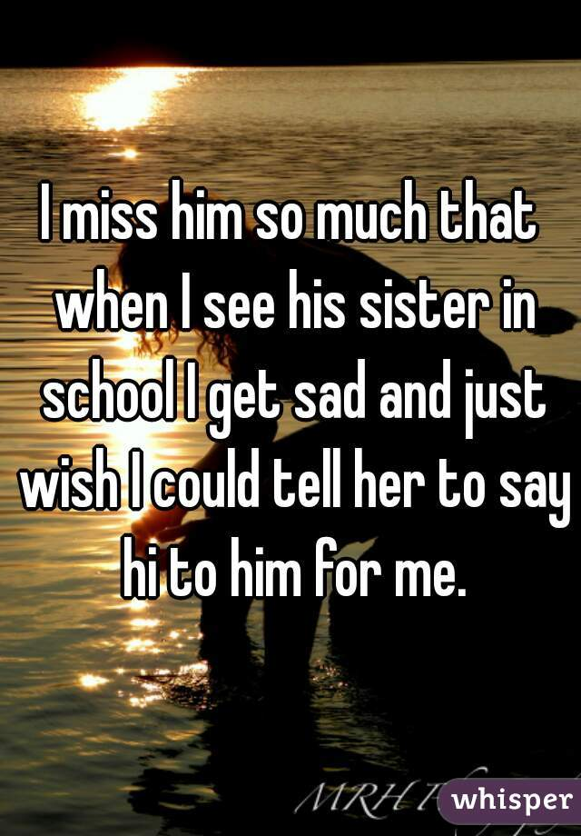 I miss him so much that when I see his sister in school I get sad and just wish I could tell her to say hi to him for me.