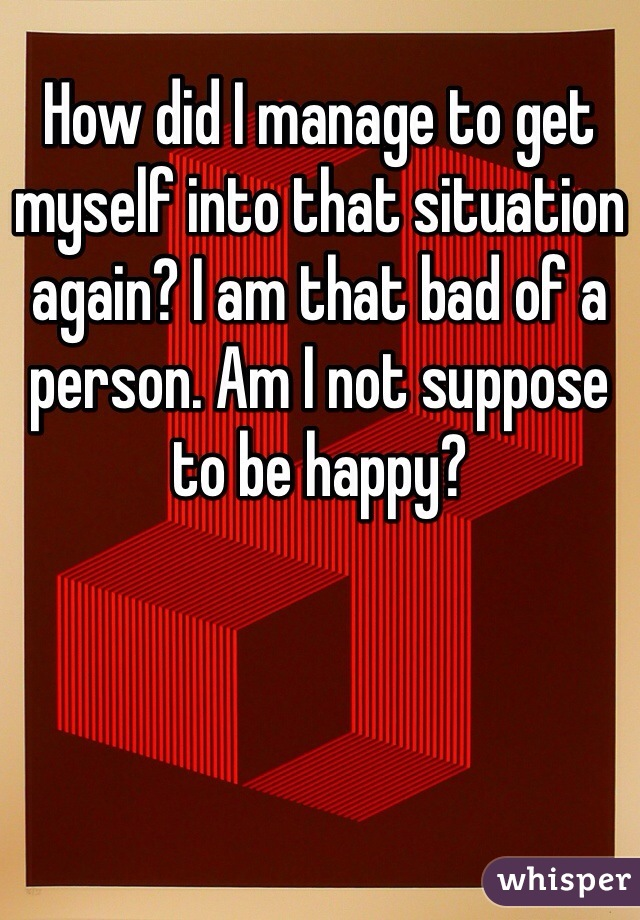 How did I manage to get myself into that situation again? I am that bad of a person. Am I not suppose to be happy?
