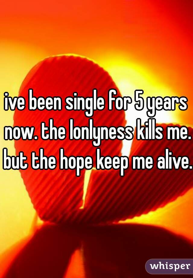 ive been single for 5 years now. the lonlyness kills me. but the hope keep me alive.