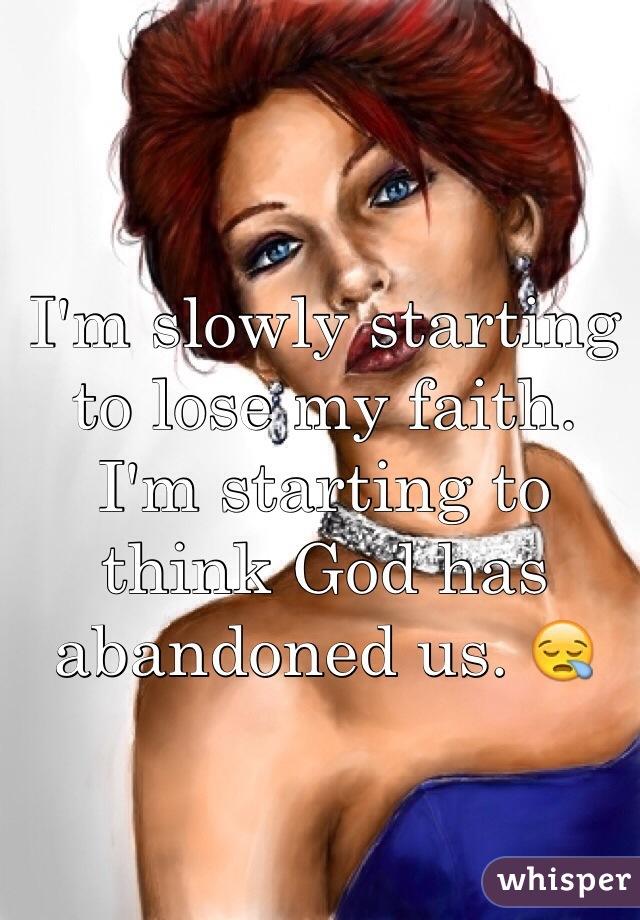 I'm slowly starting to lose my faith. I'm starting to think God has abandoned us. 😪