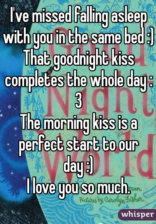 I've missed falling asleep with you in the same bed :) That goodnight kiss completes the whole day :3 The morning kiss is a perfect start to our day :) I love you so much.