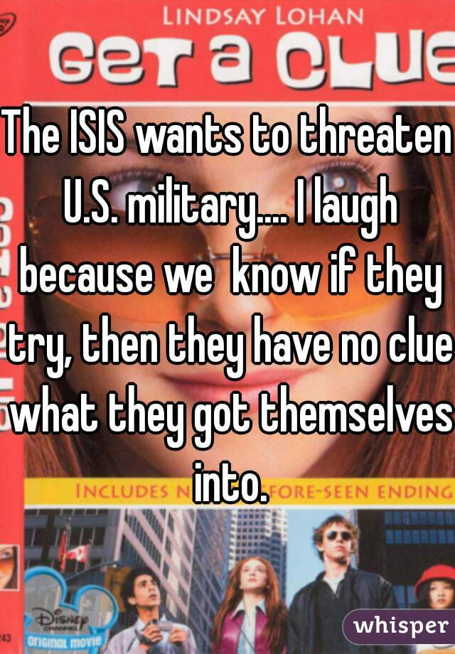 The ISIS wants to threaten U.S. military.... I laugh because we  know if they try, then they have no clue what they got themselves into.