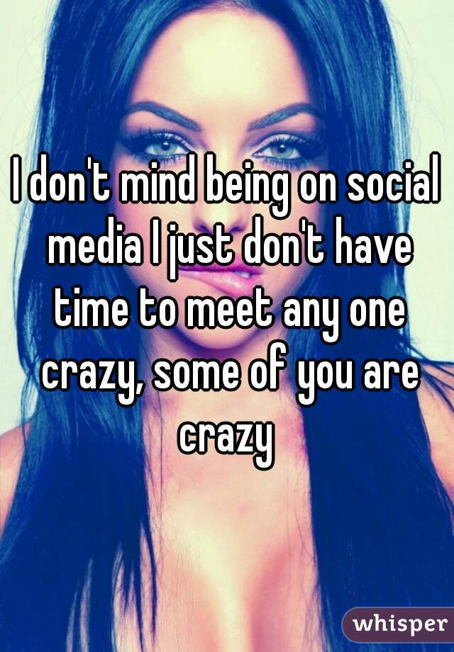 I don't mind being on social media I just don't have time to meet any one crazy, some of you are crazy