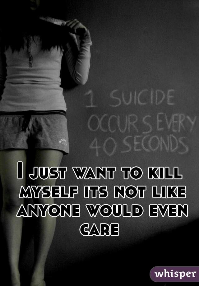 I just want to kill myself its not like anyone would even care
