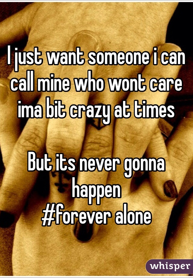 I just want someone i can call mine who wont care ima bit crazy at times  But its never gonna happen #forever alone