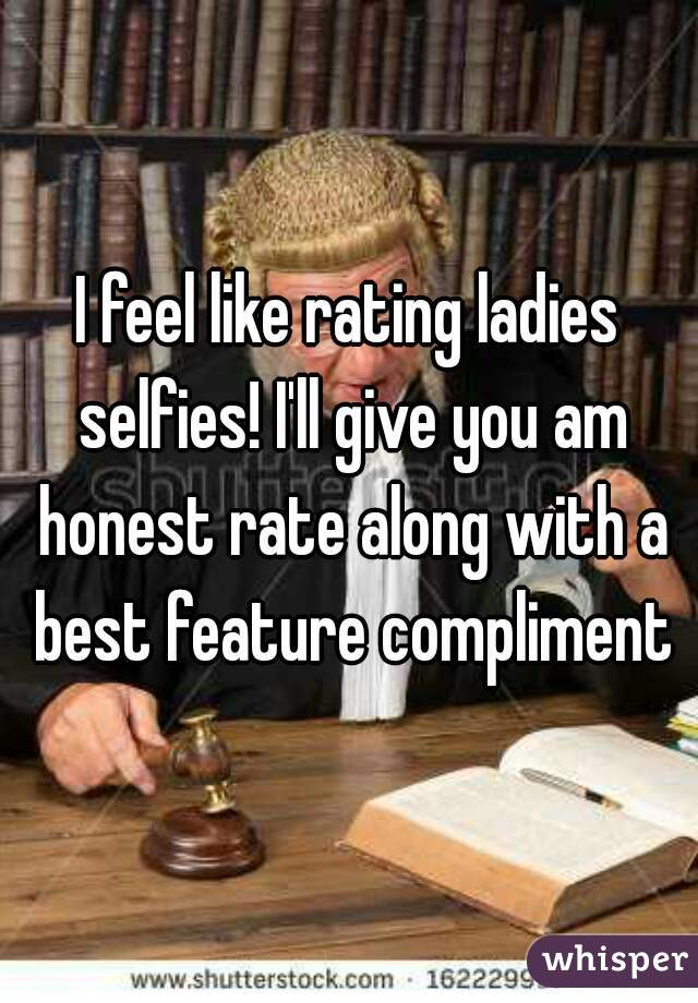 I feel like rating ladies selfies! I'll give you am honest rate along with a best feature compliment