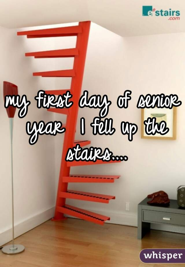 my first day of senior year  I fell up the stairs....