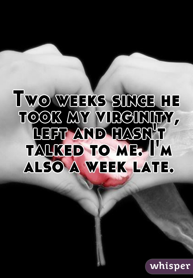 Two weeks since he took my virginity, left and hasn't talked to me. I'm also a week late.