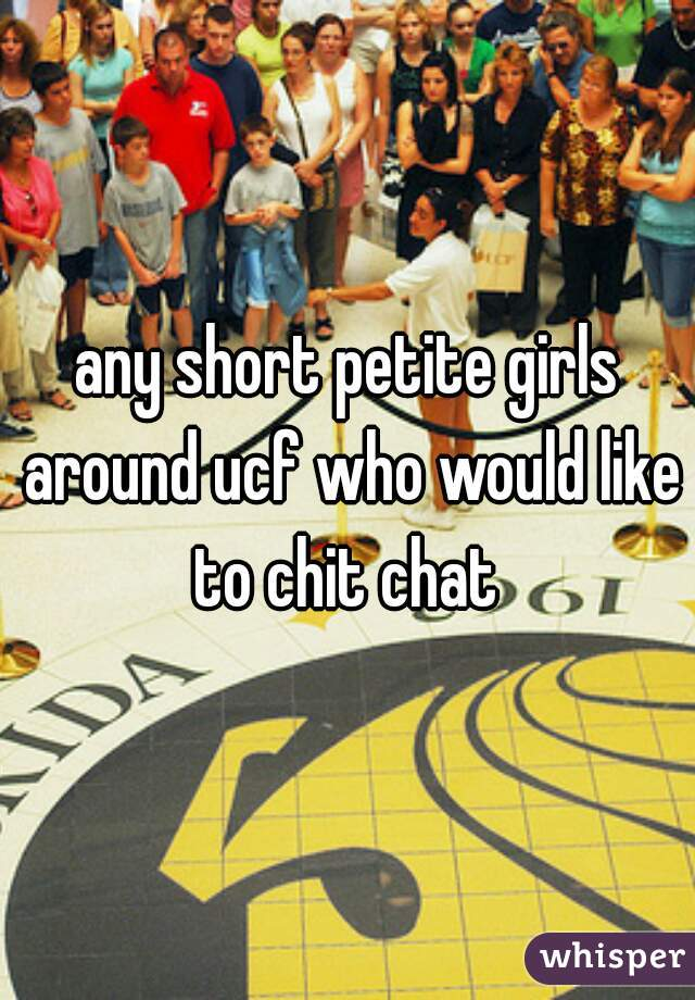 any short petite girls around ucf who would like to chit chat