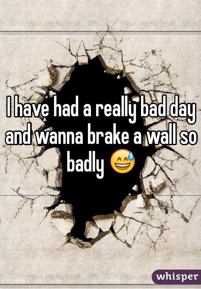 I have had a really bad day and wanna brake a wall so badly 😅