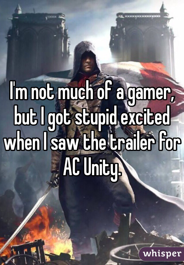 I'm not much of a gamer, but I got stupid excited when I saw the trailer for AC Unity.