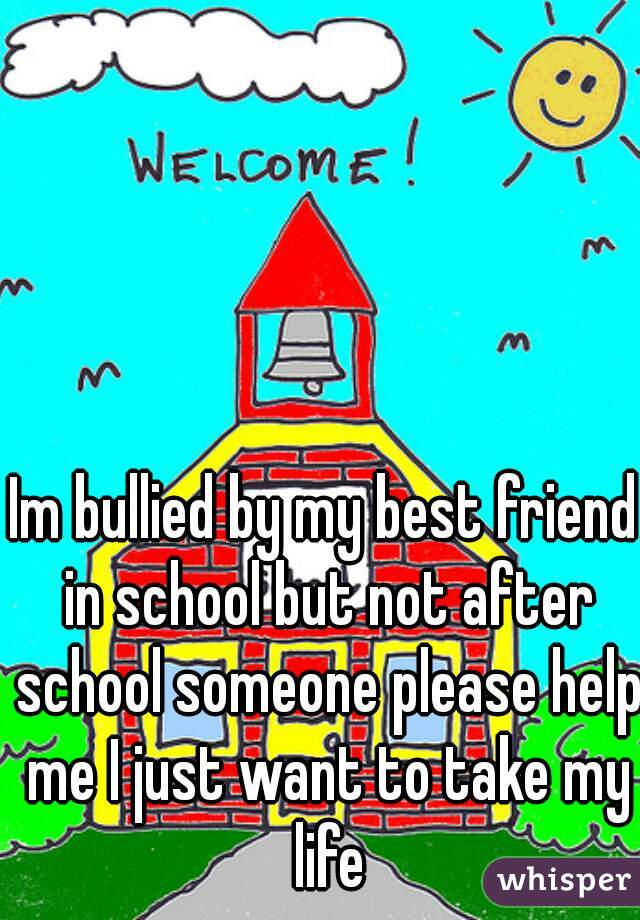 Im bullied by my best friend in school but not after school someone please help me I just want to take my life
