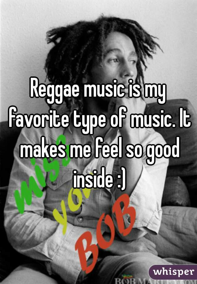 Reggae music is my favorite type of music. It makes me feel so good inside :)