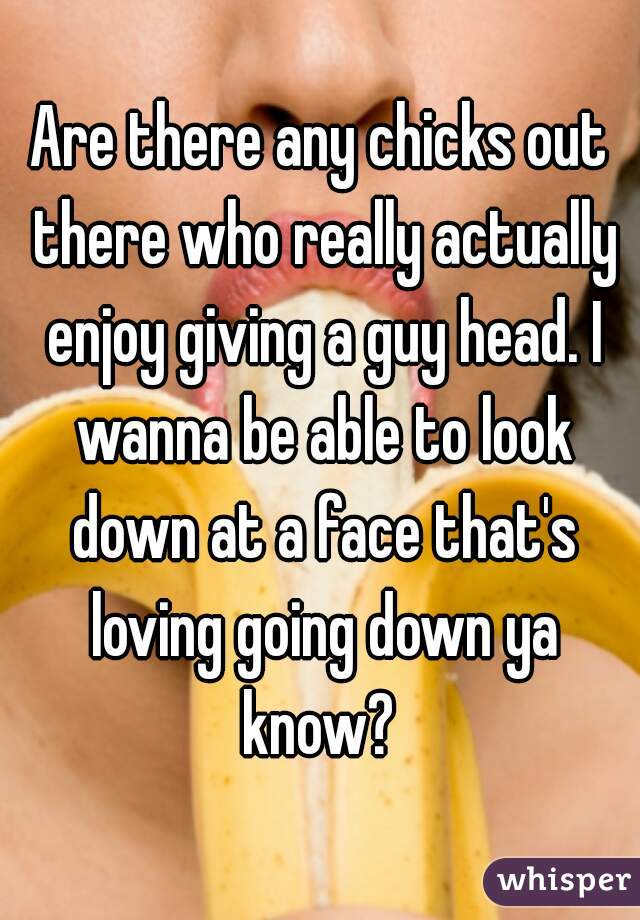 Are there any chicks out there who really actually enjoy giving a guy head. I wanna be able to look down at a face that's loving going down ya know?