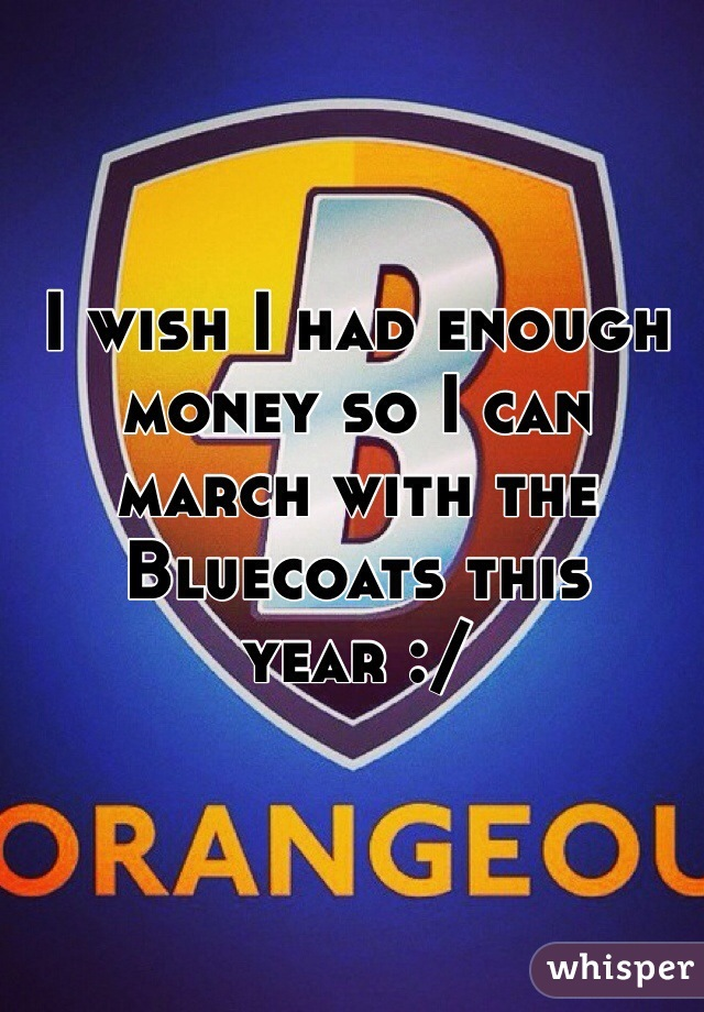 I wish I had enough money so I can march with the Bluecoats this year :/
