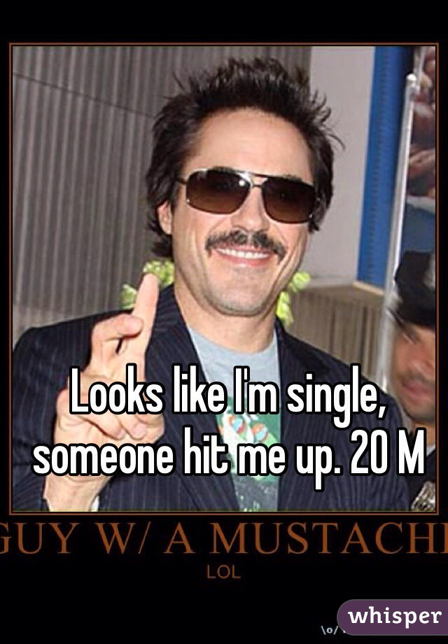 Looks like I'm single, someone hit me up. 20 M