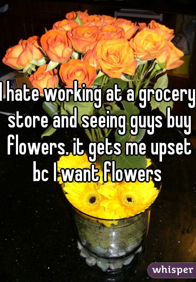 I hate working at a grocery store and seeing guys buy flowers. it gets me upset bc I want flowers