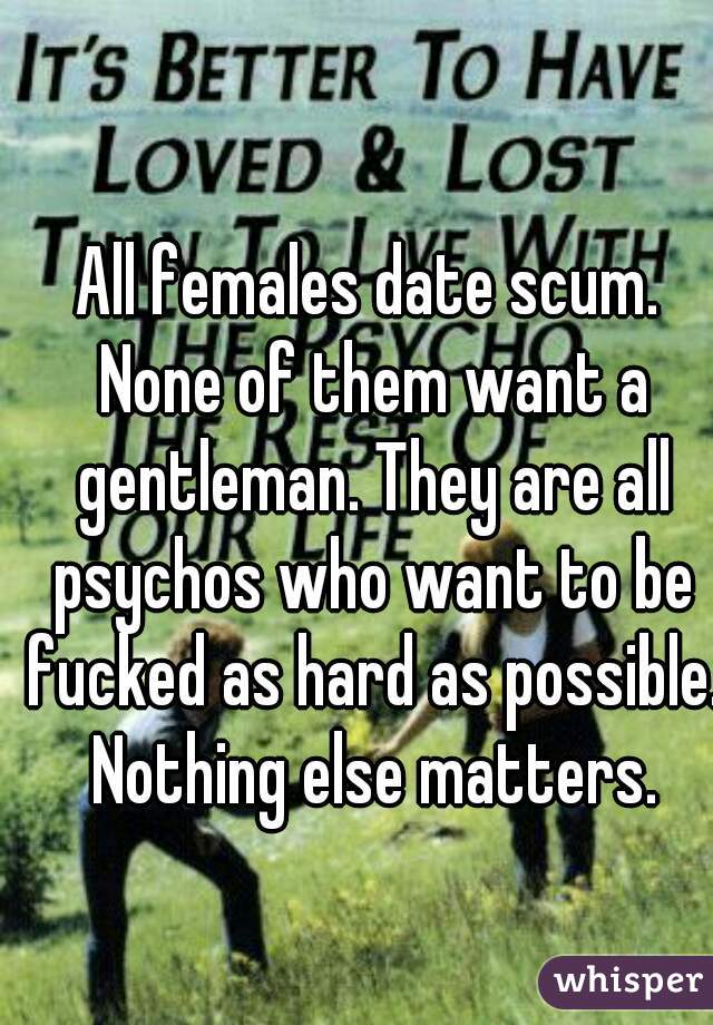 All females date scum. None of them want a gentleman. They are all psychos who want to be fucked as hard as possible. Nothing else matters.