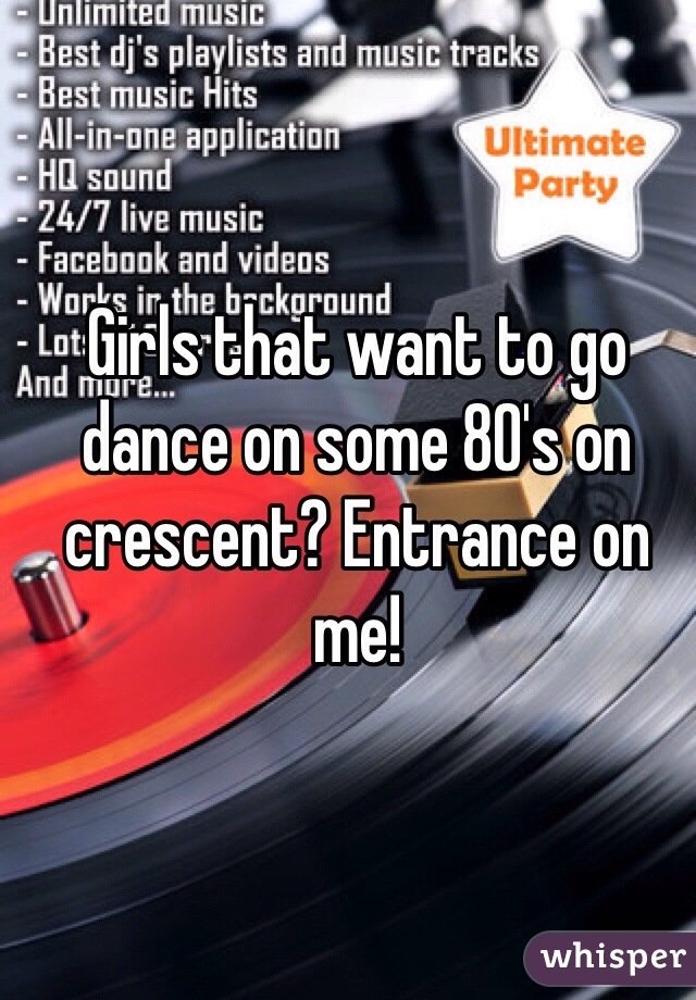 Girls that want to go dance on some 80's on crescent? Entrance on me!