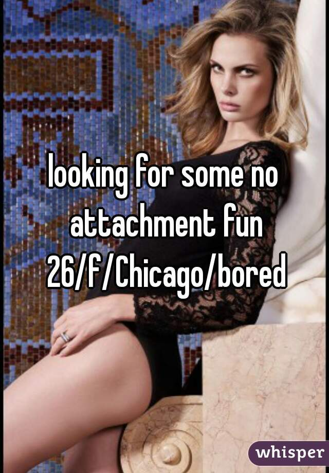 looking for some no attachment fun 26/f/Chicago/bored