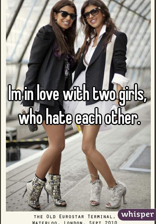 Im in love with two girls, who hate each other.