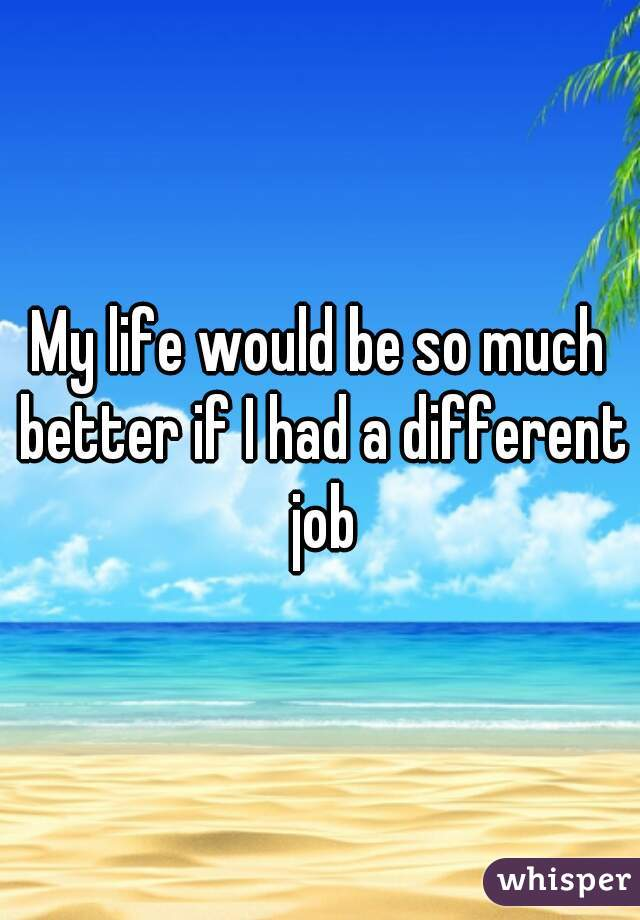 My life would be so much better if I had a different job